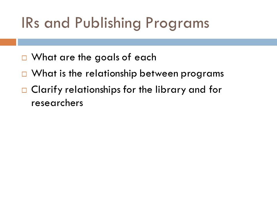 IRs and Publishing Programs  What are the goals of each  What is the relationship between programs  Clarify relationships for the library and for researchers