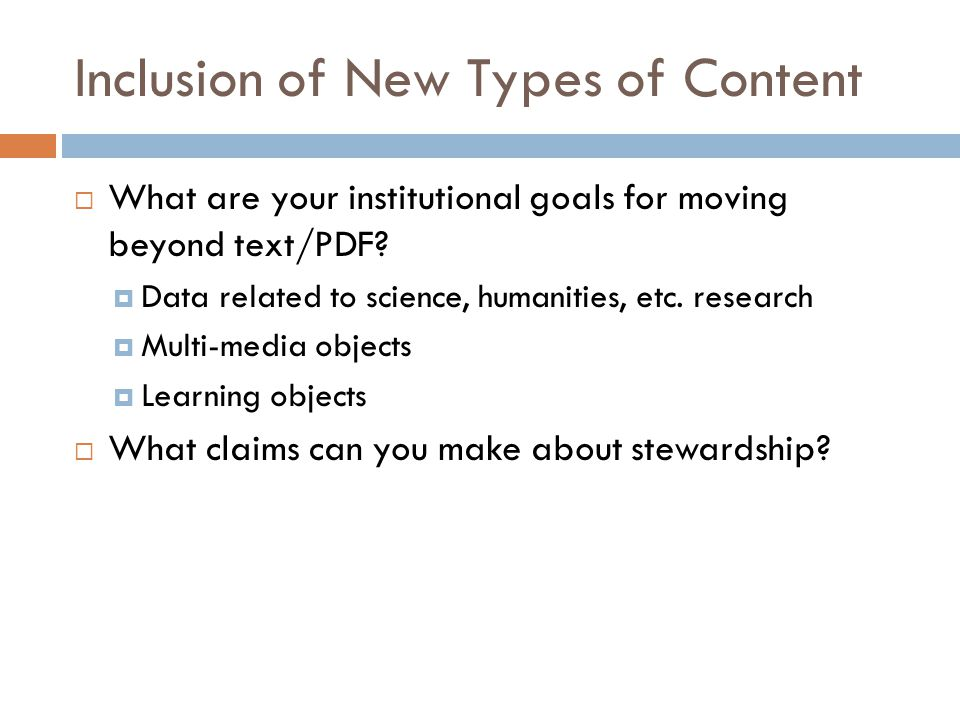 Inclusion of New Types of Content  What are your institutional goals for moving beyond text/PDF?  Data related to science, humanities, etc. research