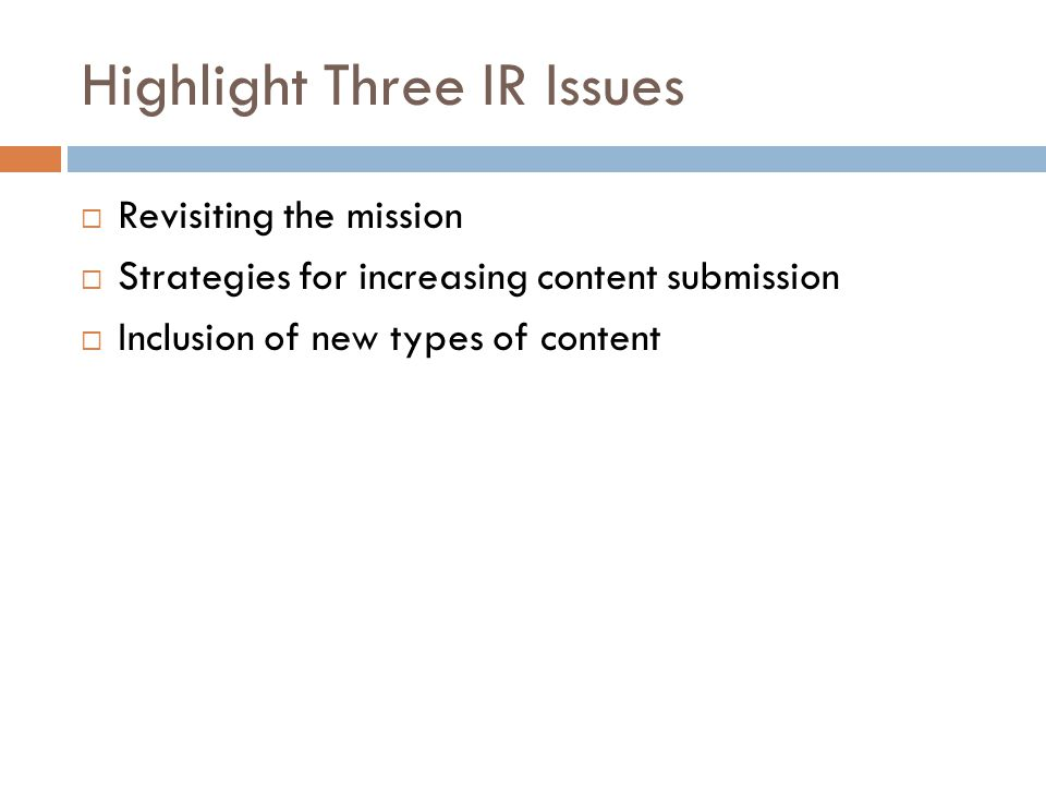 Highlight Three IR Issues  Revisiting the mission  Strategies for increasing content submission  Inclusion of new types of content