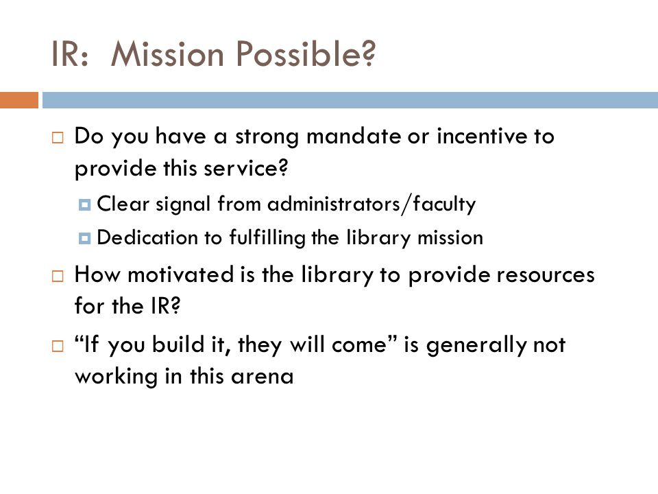 IR: Mission Possible?  Do you have a strong mandate or incentive to provide this service?  Clear signal from administrators/faculty  Dedication to