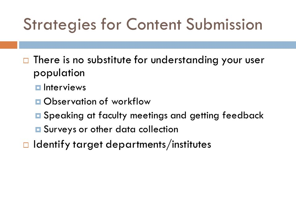 Strategies for Content Submission  There is no substitute for understanding your user population  Interviews  Observation of workflow  Speaking at faculty meetings and getting feedback  Surveys or other data collection  Identify target departments/institutes