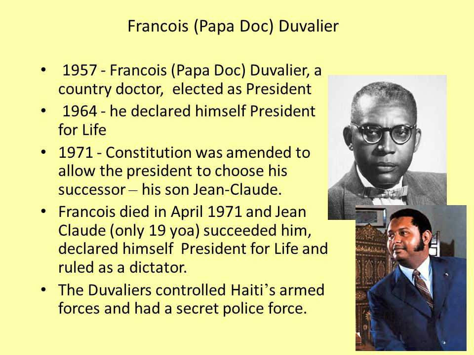 Francois (Papa Doc) Duvalier Francois (Papa Doc) Duvalier, a country doctor, elected as President he declared himself President for Life Constitution was amended to allow the president to choose his successor – his son Jean-Claude.