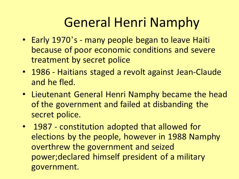 General Henri Namphy Early 1970 ' s - many people began to leave Haiti because of poor economic conditions and severe treatment by secret police Haitians staged a revolt against Jean-Claude and he fled.