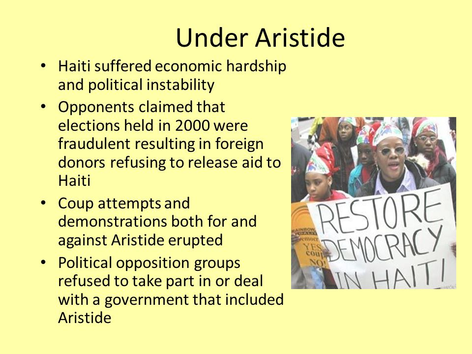 Under Aristide Haiti suffered economic hardship and political instability Opponents claimed that elections held in 2000 were fraudulent resulting in foreign donors refusing to release aid to Haiti Coup attempts and demonstrations both for and against Aristide erupted Political opposition groups refused to take part in or deal with a government that included Aristide