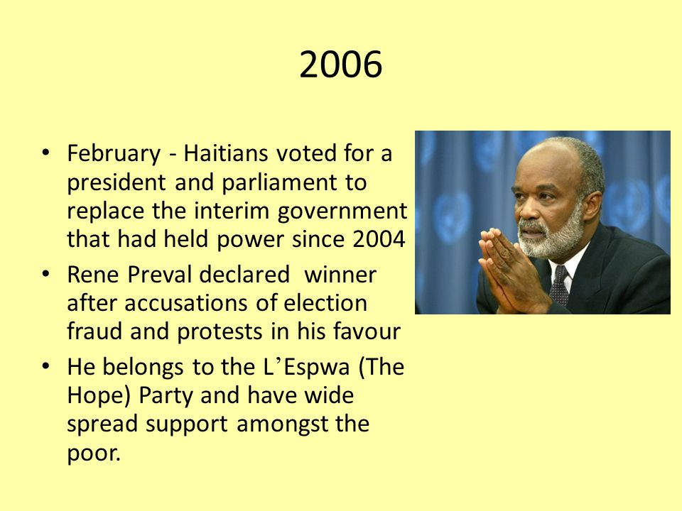 2006 February - Haitians voted for a president and parliament to replace the interim government that had held power since 2004 Rene Preval declared winner after accusations of election fraud and protests in his favour He belongs to the L ' Espwa (The Hope) Party and have wide spread support amongst the poor.