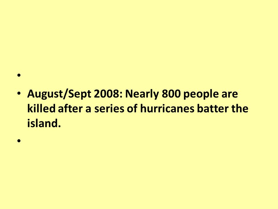 August/Sept 2008: Nearly 800 people are killed after a series of hurricanes batter the island.
