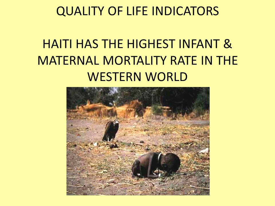 QUALITY OF LIFE INDICATORS HAITI HAS THE HIGHEST INFANT & MATERNAL MORTALITY RATE IN THE WESTERN WORLD