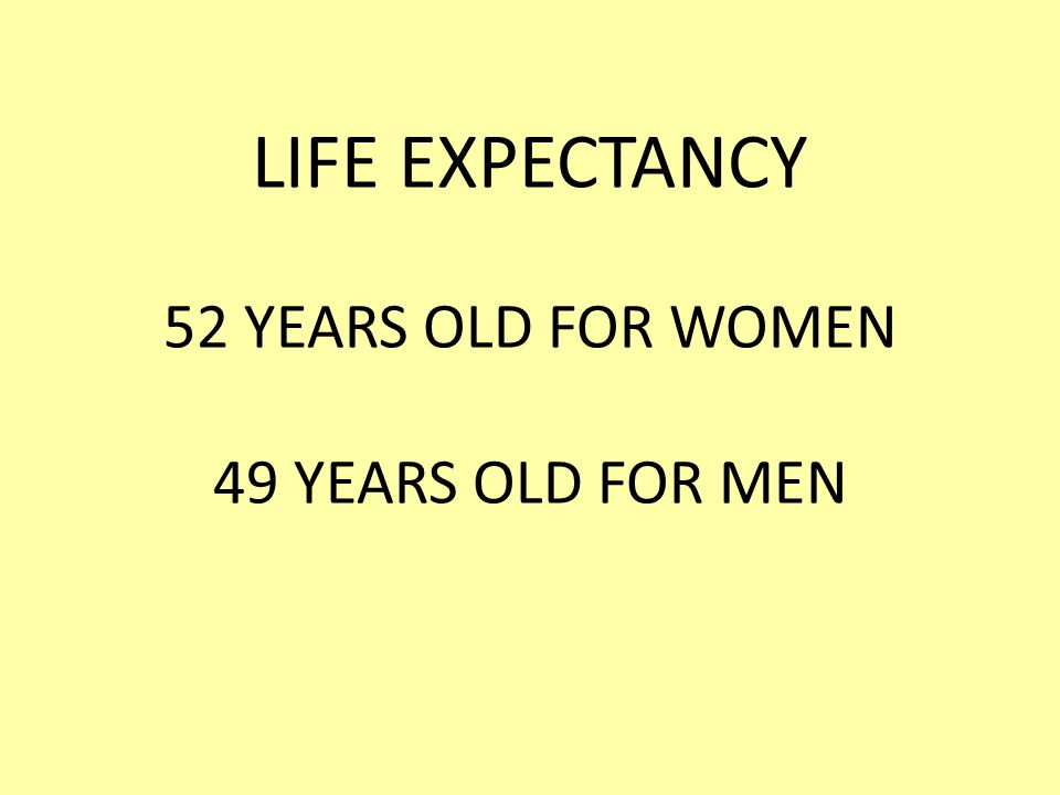 LIFE EXPECTANCY 52 YEARS OLD FOR WOMEN 49 YEARS OLD FOR MEN