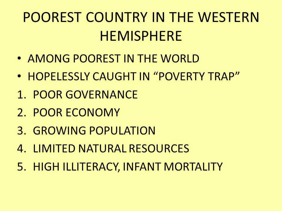 POOREST COUNTRY IN THE WESTERN HEMISPHERE AMONG POOREST IN THE WORLD HOPELESSLY CAUGHT IN POVERTY TRAP 1.POOR GOVERNANCE 2.POOR ECONOMY 3.GROWING POPULATION 4.LIMITED NATURAL RESOURCES 5.HIGH ILLITERACY, INFANT MORTALITY