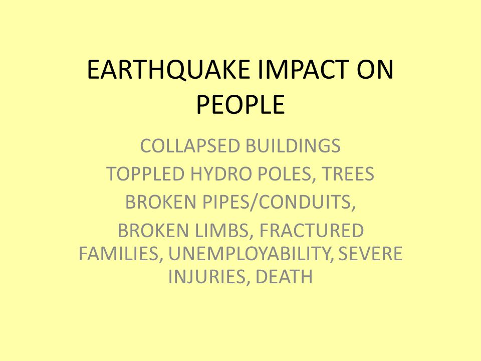 EARTHQUAKE IMPACT ON PEOPLE COLLAPSED BUILDINGS TOPPLED HYDRO POLES, TREES BROKEN PIPES/CONDUITS, BROKEN LIMBS, FRACTURED FAMILIES, UNEMPLOYABILITY, SEVERE INJURIES, DEATH