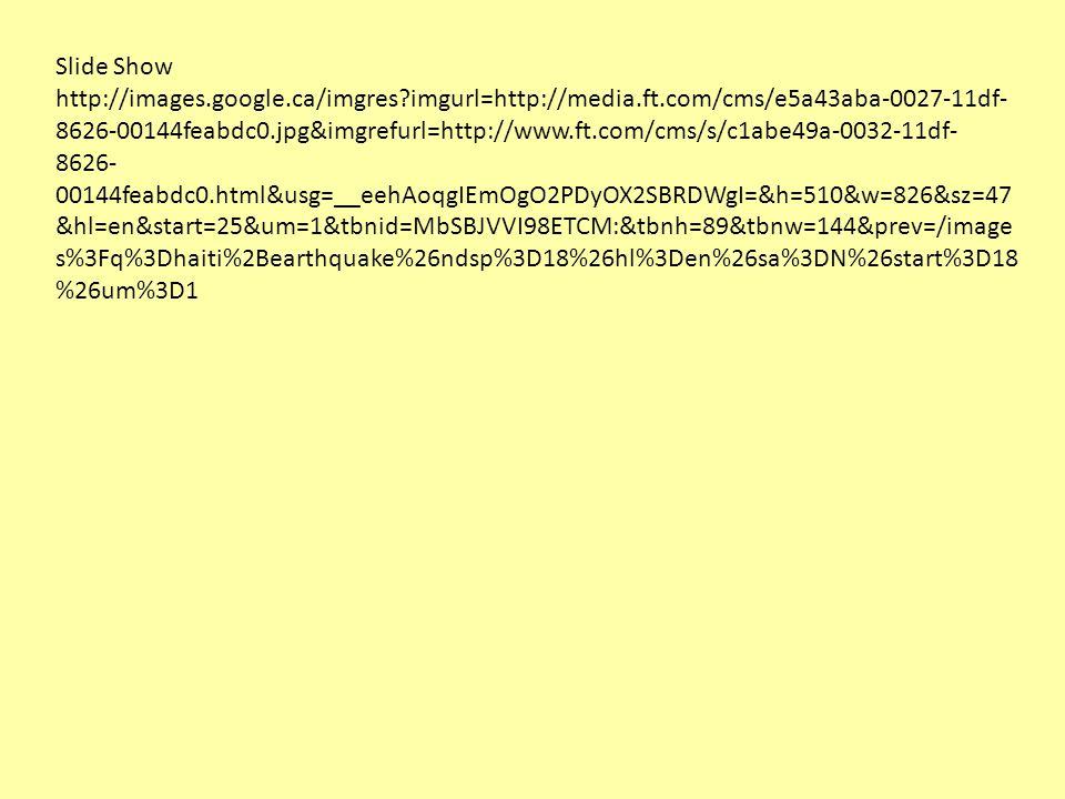 Slide Show http://images.google.ca/imgres imgurl=http://media.ft.com/cms/e5a43aba-0027-11df- 8626-00144feabdc0.jpg&imgrefurl=http://www.ft.com/cms/s/c1abe49a-0032-11df- 8626- 00144feabdc0.html&usg=__eehAoqgIEmOgO2PDyOX2SBRDWgI=&h=510&w=826&sz=47 &hl=en&start=25&um=1&tbnid=MbSBJVVI98ETCM:&tbnh=89&tbnw=144&prev=/image s%3Fq%3Dhaiti%2Bearthquake%26ndsp%3D18%26hl%3Den%26sa%3DN%26start%3D18 %26um%3D1