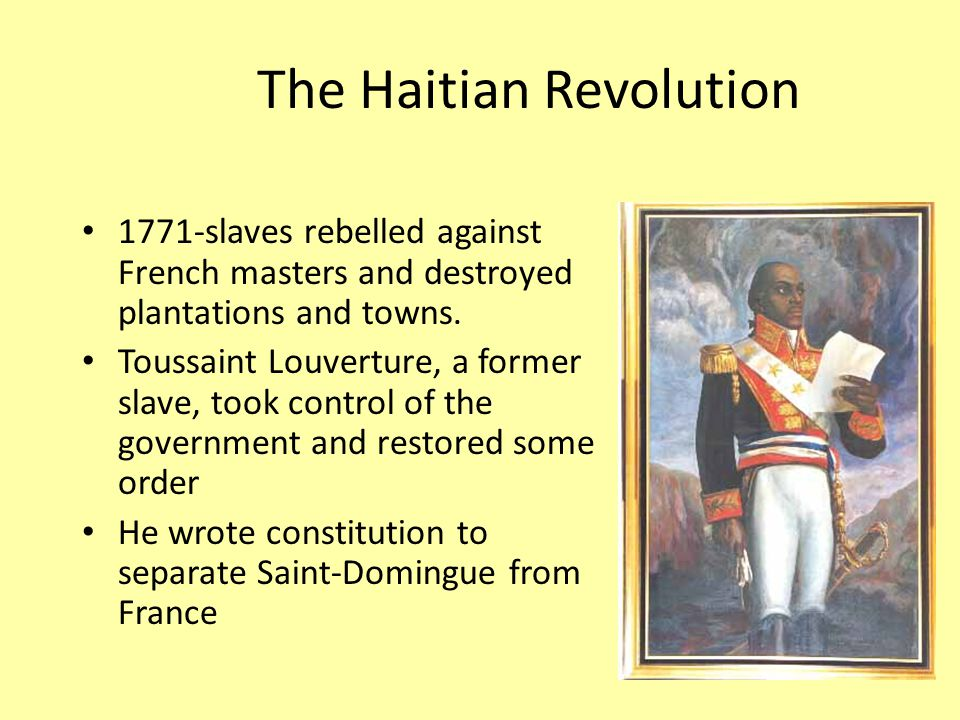 The Haitian Revolution 1771-slaves rebelled against French masters and destroyed plantations and towns.