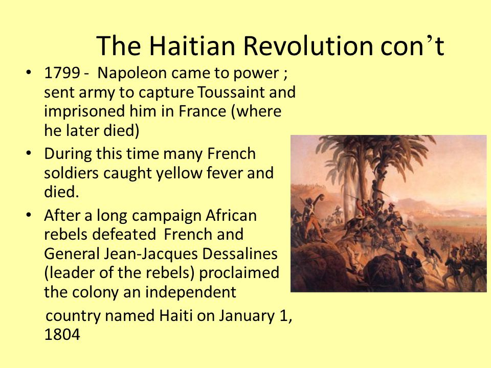 The Haitian Revolution con ' t Napoleon came to power ; sent army to capture Toussaint and imprisoned him in France (where he later died) During this time many French soldiers caught yellow fever and died.
