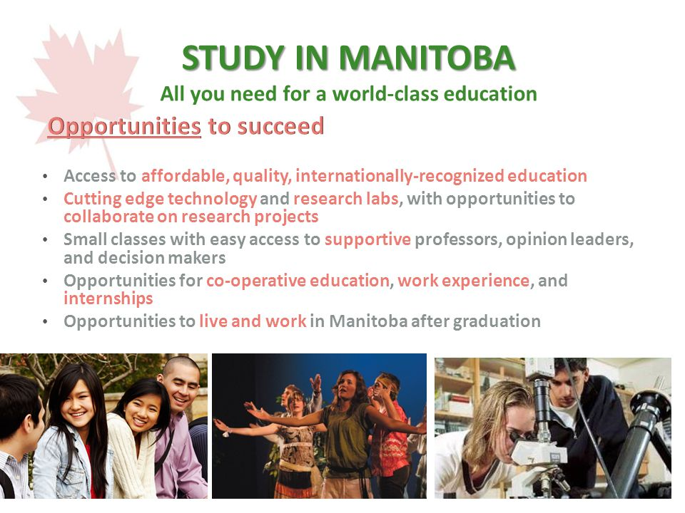 STUDY IN MANITOBA STUDY IN MANITOBA All you need for a world-class education Access to affordable, quality, internationally-recognized education Cutting edge technology and research labs, with opportunities to collaborate on research projects Small classes with easy access to supportive professors, opinion leaders, and decision makers Opportunities for co-operative education, work experience, and internships Opportunities to live and work in Manitoba after graduation