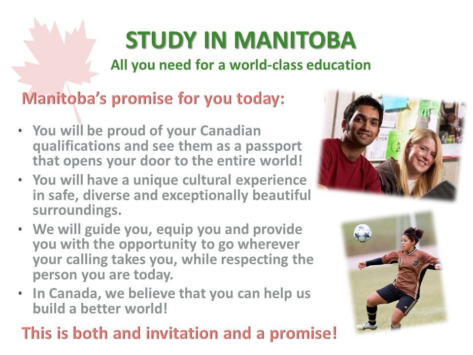 STUDY IN MANITOBA STUDY IN MANITOBA All you need for a world-class education You will be proud of your Canadian qualifications and see them as a passport that opens your door to the entire world.