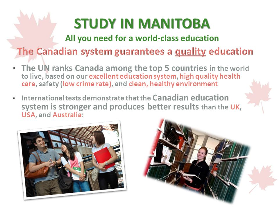 STUDY IN MANITOBA STUDY IN MANITOBA All you need for a world-class education The UN ranks Canada among the top 5 countries in the world to live, based on our excellent education system, high quality health care, safety (low crime rate), and clean, healthy environment International tests demonstrate that the Canadian education system is stronger and produces better results than the UK, USA, and Australia: