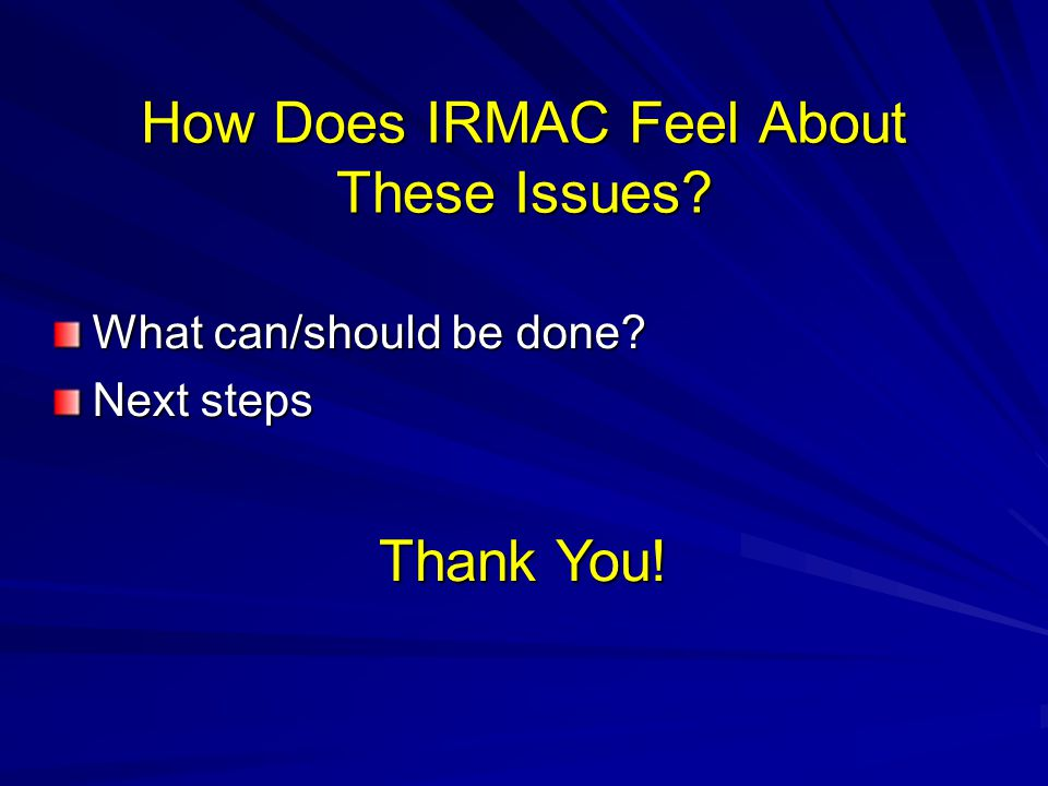 How Does IRMAC Feel About These Issues What can/should be done Next steps Thank You!