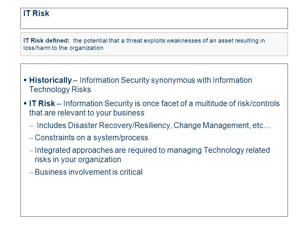 IT Risk  Historically – Information Security synonymous with Information Technology Risks  IT Risk – Information Security is once facet of a multitude of risk/controls that are relevant to your business  Includes Disaster Recovery/Resiliency, Change Management, etc…  Constraints on a system/process  Integrated approaches are required to managing Technology related risks in your organization  Business involvement is critical IT Risk defined: the potential that a threat exploits weaknesses of an asset resulting in loss/harm to the organization
