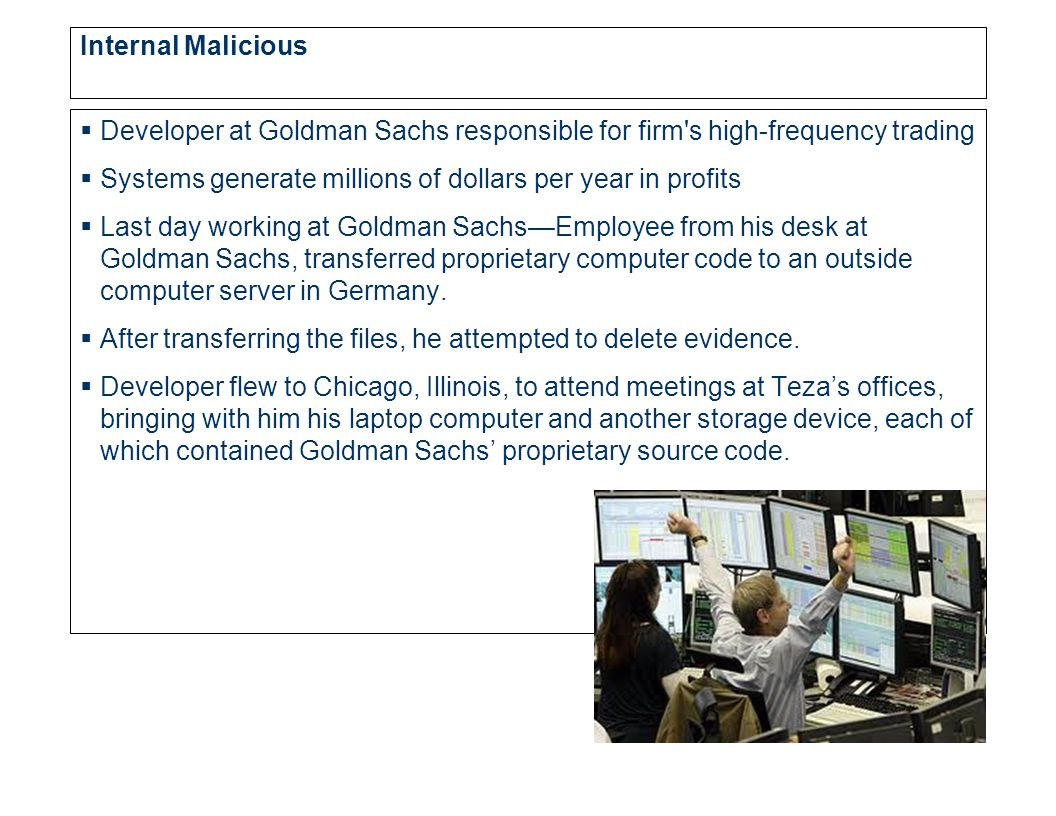 Internal Malicious  Developer at Goldman Sachs responsible for firm s high-frequency trading  Systems generate millions of dollars per year in profits  Last day working at Goldman Sachs—Employee from his desk at Goldman Sachs, transferred proprietary computer code to an outside computer server in Germany.