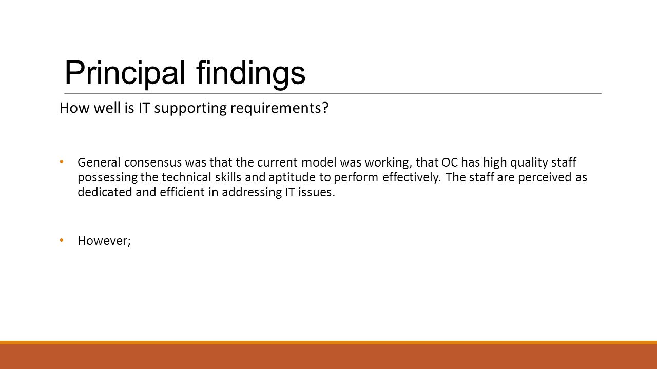 Principal findings How well is IT supporting requirements? General consensus was that the current model was working, that OC has high quality staff po