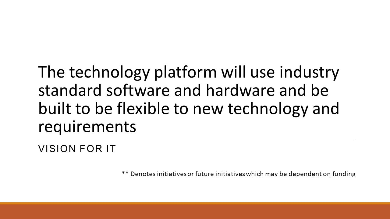 The technology platform will use industry standard software and hardware and be built to be flexible to new technology and requirements VISION FOR IT