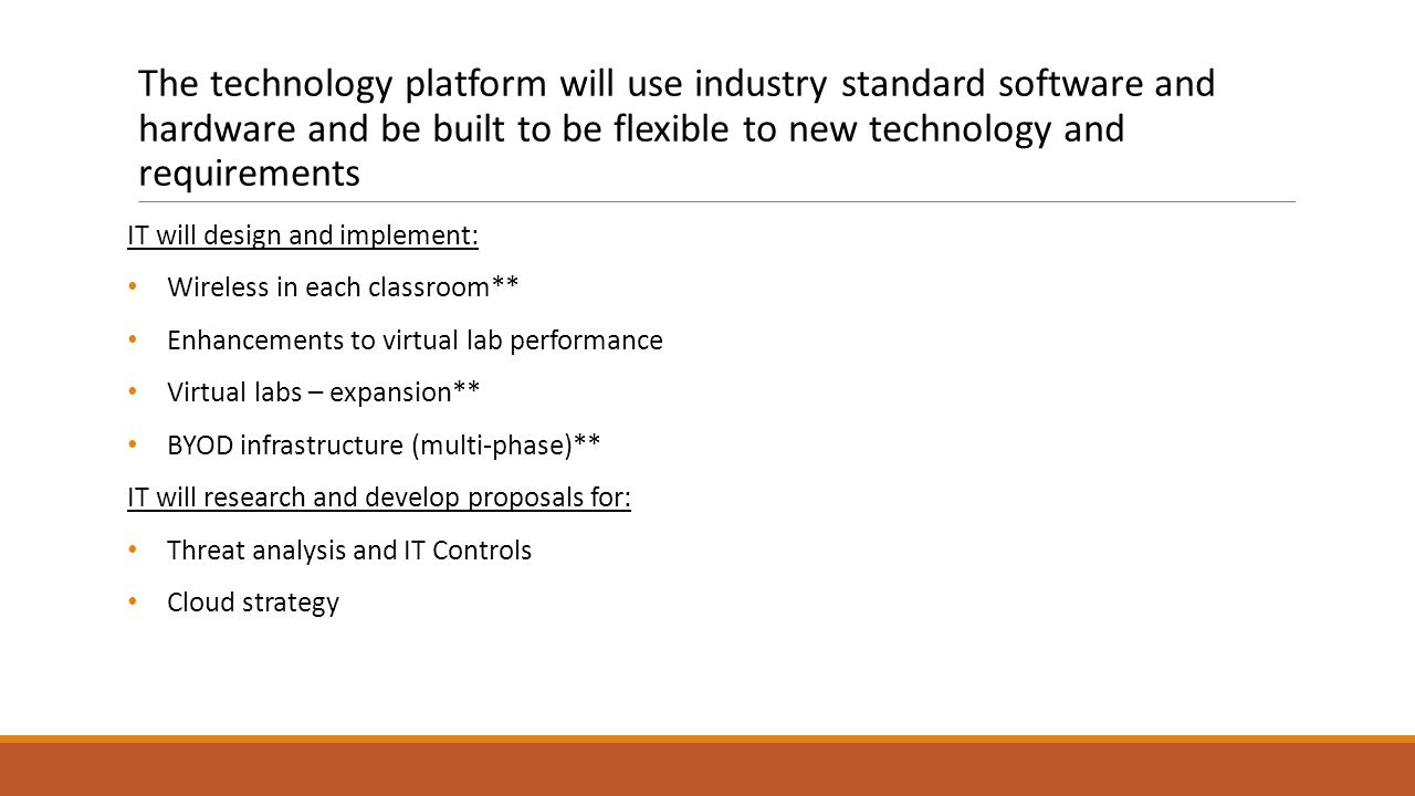 The technology platform will use industry standard software and hardware and be built to be flexible to new technology and requirements IT will design