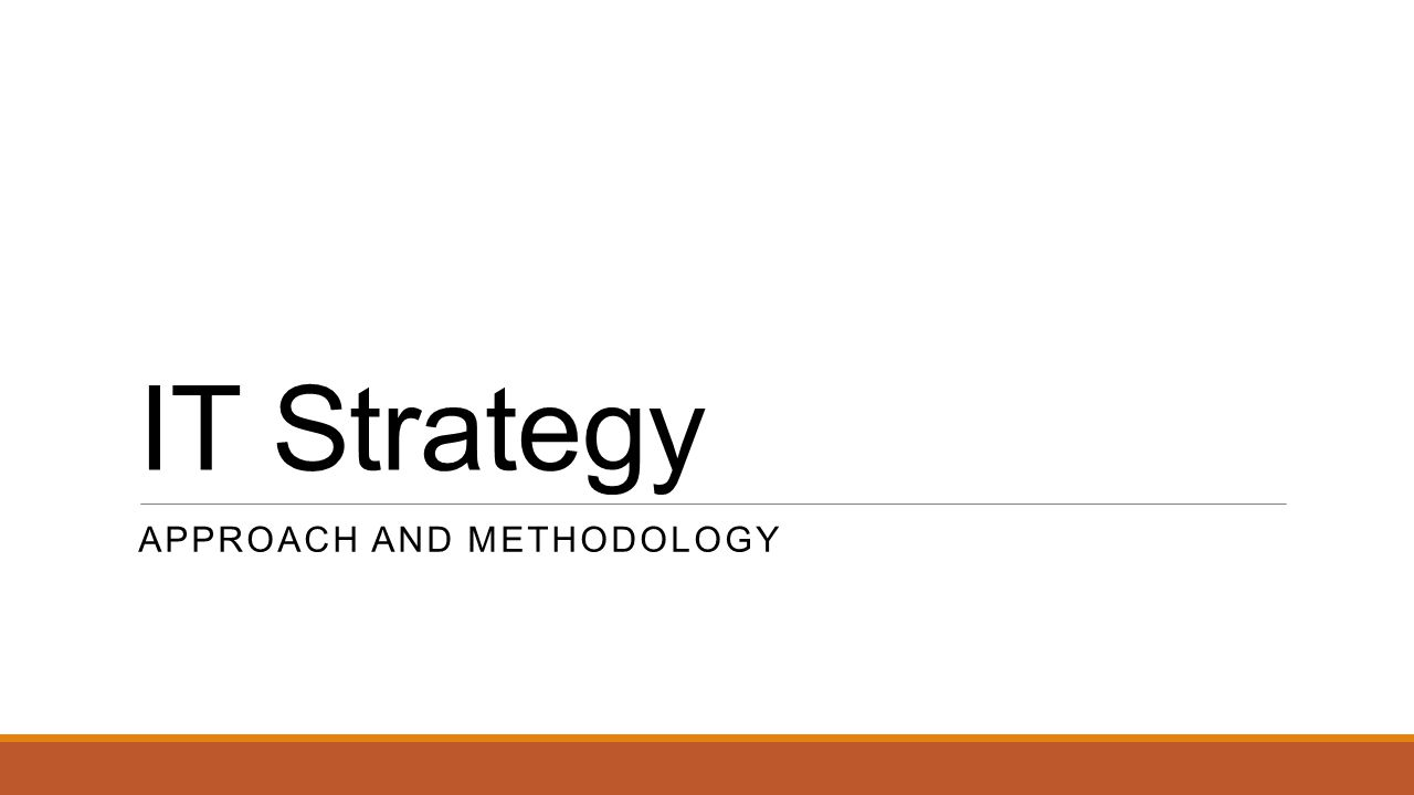 IT Strategy APPROACH AND METHODOLOGY