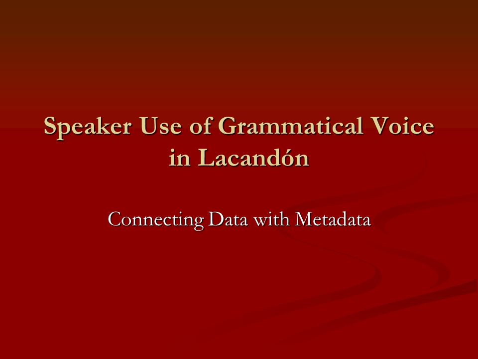 Speaker Use of Grammatical Voice in Lacandón Connecting Data with Metadata