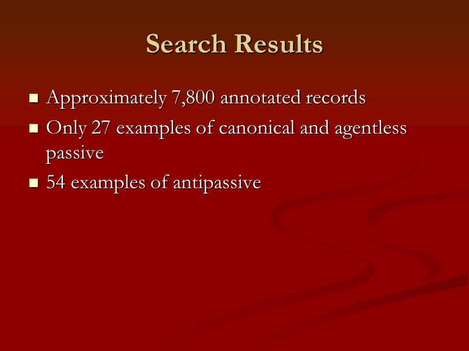 Search Results Approximately 7,800 annotated records Approximately 7,800 annotated records Only 27 examples of canonical and agentless passive Only 27 examples of canonical and agentless passive 54 examples of antipassive 54 examples of antipassive