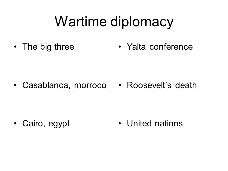 Wartime diplomacy The big three Casablanca, morroco Cairo, egypt Yalta conference Roosevelt's death United nations