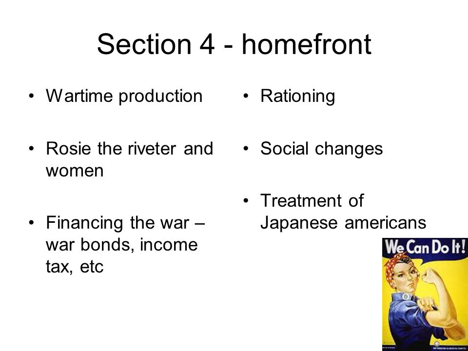 Section 4 - homefront Wartime production Rosie the riveter and women Financing the war – war bonds, income tax, etc Rationing Social changes Treatment of Japanese americans