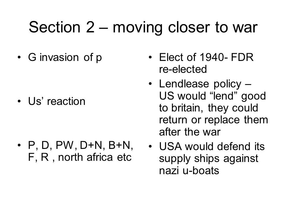 Section 2 – moving closer to war G invasion of p Us' reaction P, D, PW, D+N, B+N, F, R, north africa etc Elect of 1940- FDR re-elected Lendlease policy – US would lend good to britain, they could return or replace them after the war USA would defend its supply ships against nazi u-boats