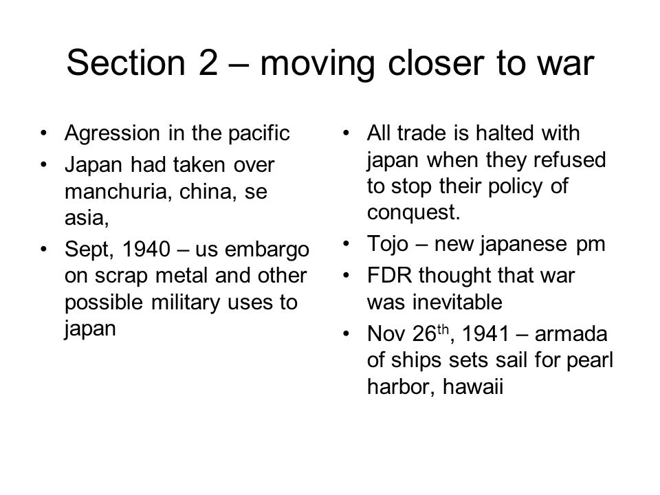 Section 2 – moving closer to war Agression in the pacific Japan had taken over manchuria, china, se asia, Sept, 1940 – us embargo on scrap metal and other possible military uses to japan All trade is halted with japan when they refused to stop their policy of conquest.