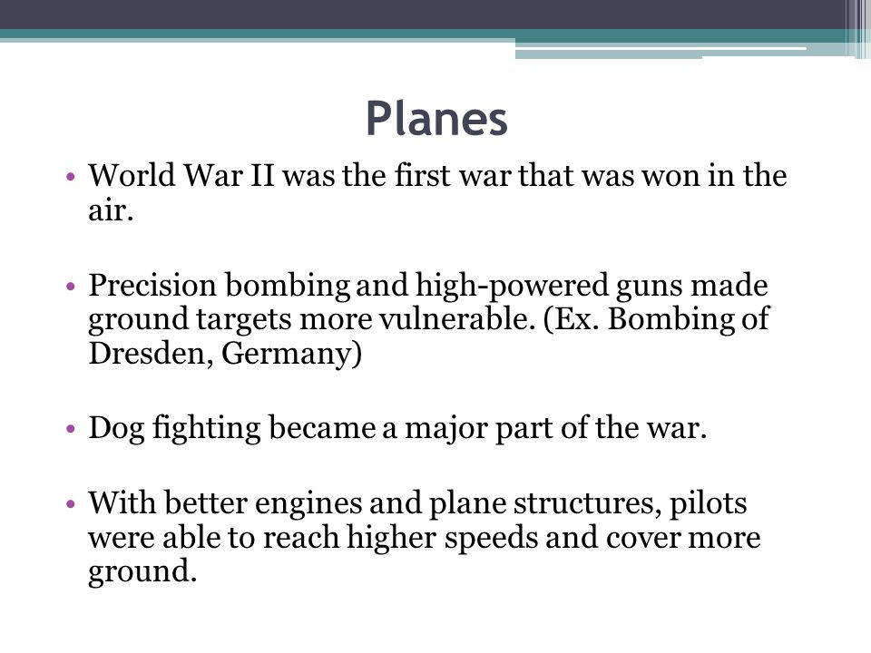 Planes World War II was the first war that was won in the air. Precision bombing and high-powered guns made ground targets more vulnerable. (Ex. Bombi