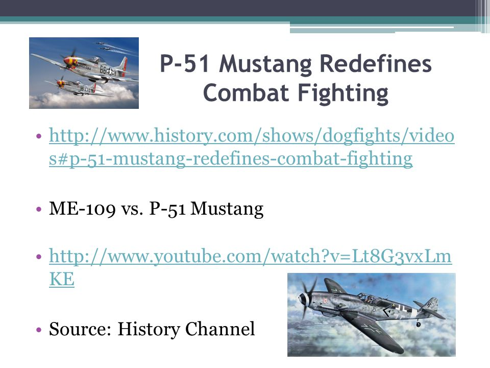 P-51 Mustang Redefines Combat Fighting http://www.history.com/shows/dogfights/video s#p-51-mustang-redefines-combat-fightinghttp://www.history.com/shows/dogfights/video s#p-51-mustang-redefines-combat-fighting ME-109 vs.