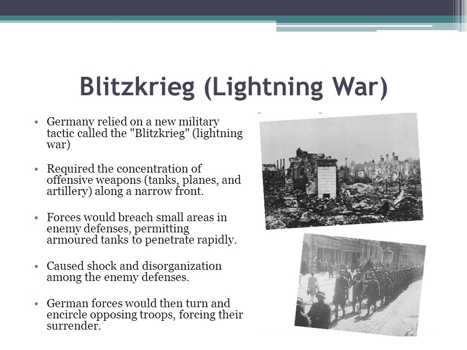 Blitzkrieg (Lightning War) Germany relied on a new military tactic called the Blitzkrieg (lightning war) Required the concentration of offensive weapons (tanks, planes, and artillery) along a narrow front.