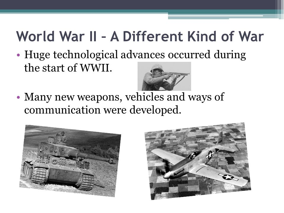 World War II – A Different Kind of War Huge technological advances occurred during the start of WWII.