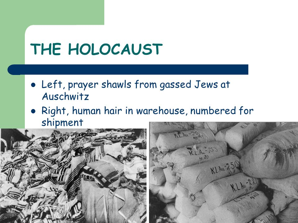 THE HOLOCAUST Left, prayer shawls from gassed Jews at Auschwitz Right, human hair in warehouse, numbered for shipment