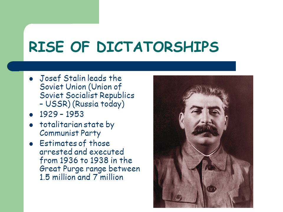 RISE OF DICTATORSHIPS Josef Stalin leads the Soviet Union (Union of Soviet Socialist Republics – USSR) (Russia today) 1929 – 1953 totalitarian state by Communist Party Estimates of those arrested and executed from 1936 to 1938 in the Great Purge range between 1.5 million and 7 million
