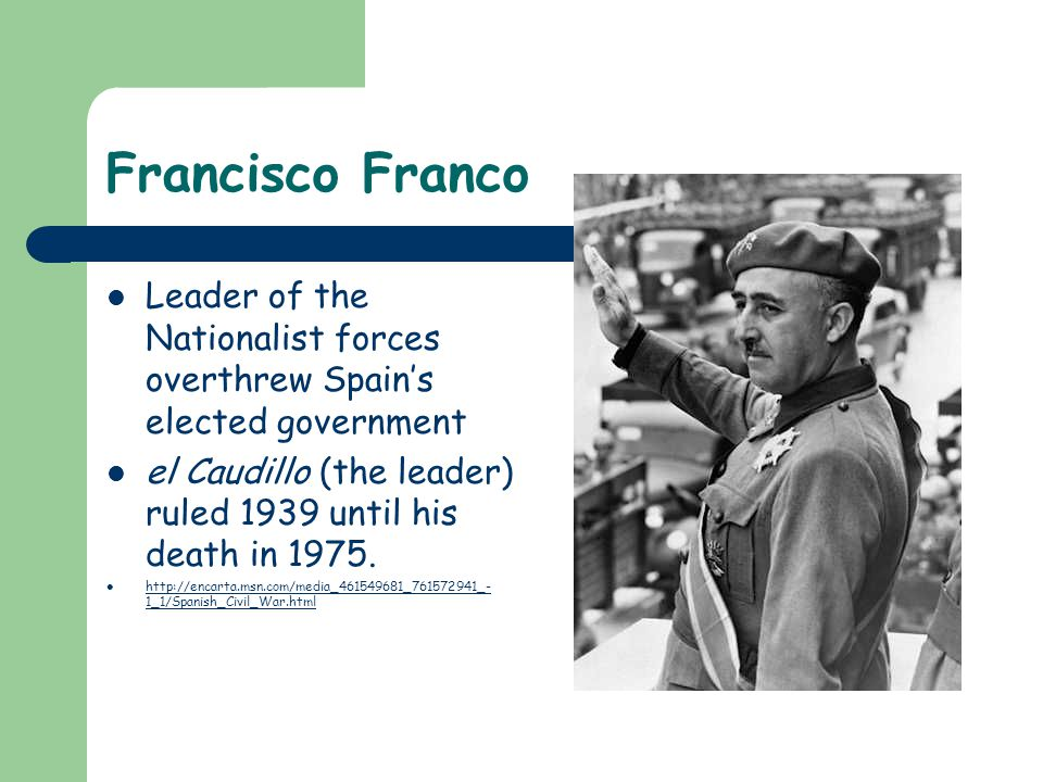 Francisco Franco Leader of the Nationalist forces overthrew Spain's elected government el Caudillo (the leader) ruled 1939 until his death in 1975.