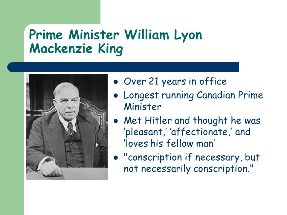 Prime Minister William Lyon Mackenzie King Over 21 years in office Longest running Canadian Prime Minister Met Hitler and thought he was 'pleasant,' 'affectionate,' and 'loves his fellow man' conscription if necessary, but not necessarily conscription.
