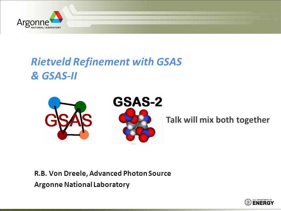 R.B. Von Dreele, Advanced Photon Source Argonne National Laboratory Rietveld Refinement with GSAS & GSAS-II Talk will mix both together