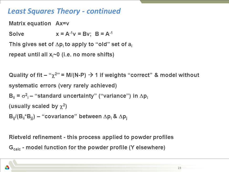 23 Least Squares Theory - continued Matrix equation Ax=v Solve x = A -1 v = Bv; B = A -1 This gives set of  p i to apply to old set of a i repeat until all x i ~0 (i.e.