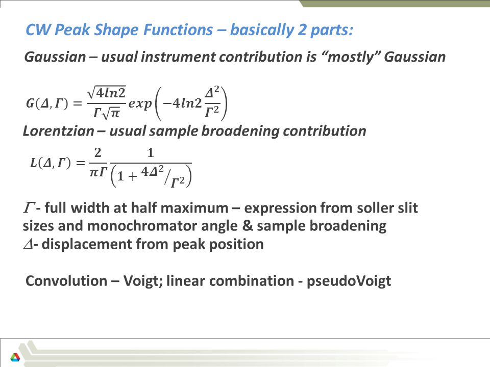 Gaussian – usual instrument contribution is mostly Gaussian  - full width at half maximum – expression from soller slit sizes and monochromator angle & sample broadening  - displacement from peak position CW Peak Shape Functions – basically 2 parts: Lorentzian – usual sample broadening contribution Convolution – Voigt; linear combination - pseudoVoigt