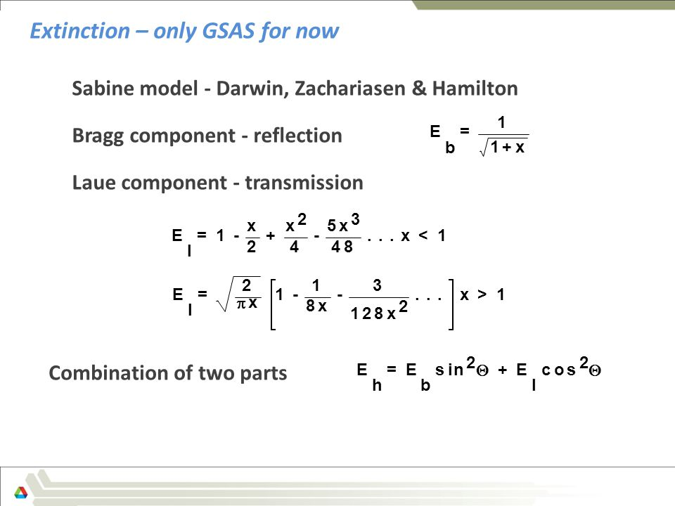 Sabine model - Darwin, Zachariasen & Hamilton Bragg component - reflection Laue component - transmission Extinction – only GSAS for now E h = E b sin 2  + E l cos 2  E b = 1+x 1 Combination of two parts E l = x + 4 x x 3...