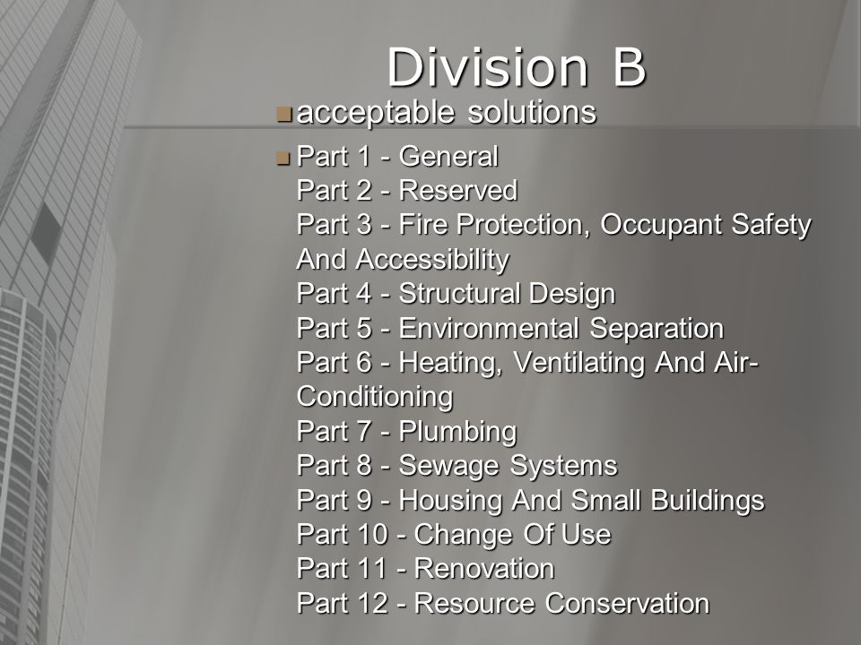 Division B Division B acceptable solutions acceptable solutions Part 1 - General Part 2 - Reserved Part 3 - Fire Protection, Occupant Safety And Accessibility Part 4 - Structural Design Part 5 - Environmental Separation Part 6 - Heating, Ventilating And Air- Conditioning Part 7 - Plumbing Part 8 - Sewage Systems Part 9 - Housing And Small Buildings Part 10 - Change Of Use Part 11 - Renovation Part 12 - Resource Conservation Part 1 - General Part 2 - Reserved Part 3 - Fire Protection, Occupant Safety And Accessibility Part 4 - Structural Design Part 5 - Environmental Separation Part 6 - Heating, Ventilating And Air- Conditioning Part 7 - Plumbing Part 8 - Sewage Systems Part 9 - Housing And Small Buildings Part 10 - Change Of Use Part 11 - Renovation Part 12 - Resource Conservation