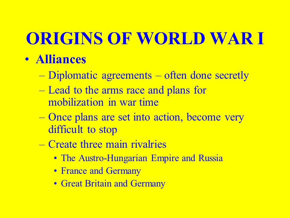 ORIGINS OF WORLD WAR I Alliances –Diplomatic agreements – often done secretly –Lead to the arms race and plans for mobilization in war time –Once plans are set into action, become very difficult to stop –Create three main rivalries The Austro-Hungarian Empire and Russia France and Germany Great Britain and Germany