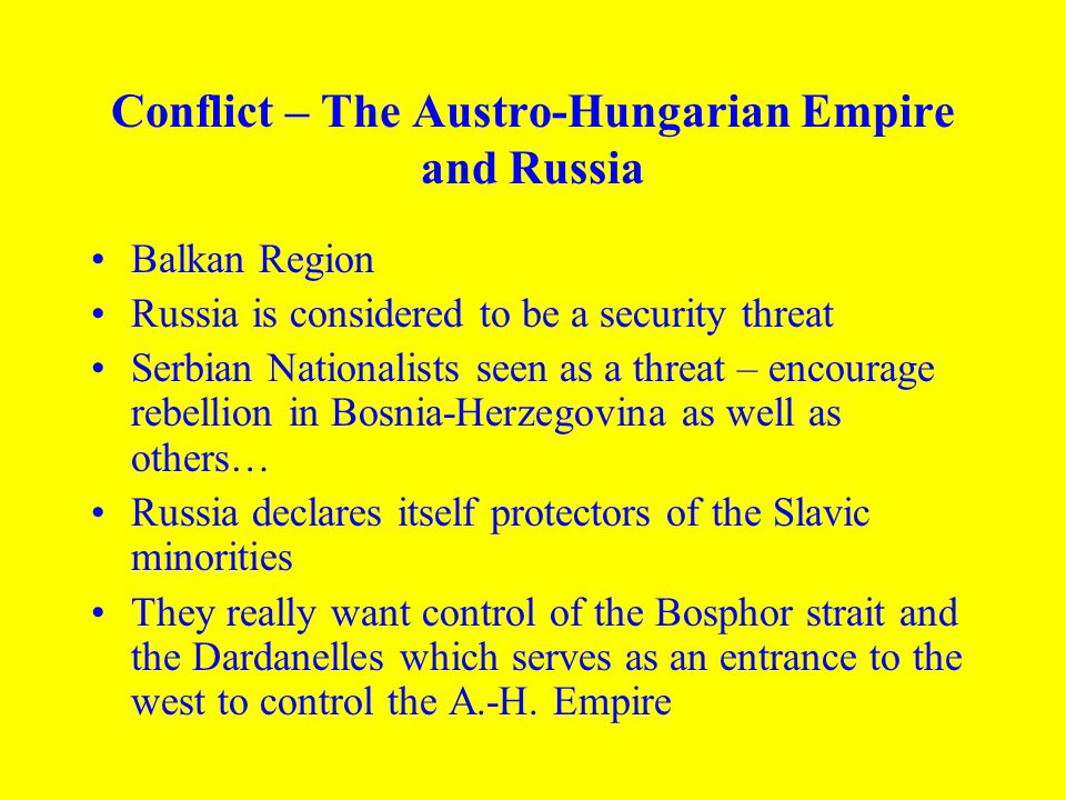 Conflict – The Austro-Hungarian Empire and Russia Balkan Region Russia is considered to be a security threat Serbian Nationalists seen as a threat – e