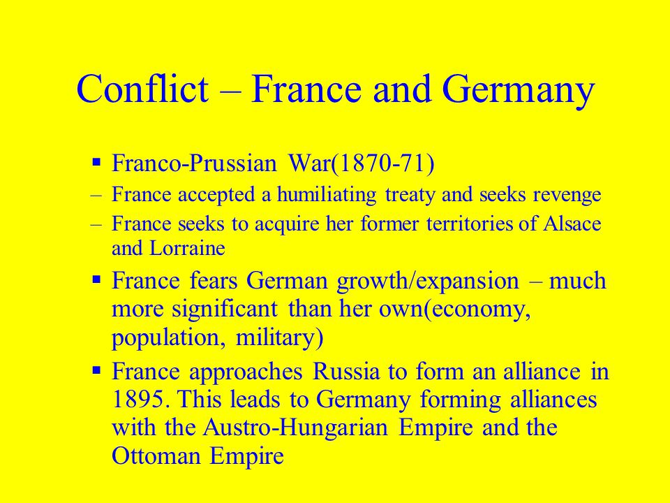 Conflict – France and Germany  Franco-Prussian War(1870-71) –France accepted a humiliating treaty and seeks revenge –France seeks to acquire her former territories of Alsace and Lorraine  France fears German growth/expansion – much more significant than her own(economy, population, military)  France approaches Russia to form an alliance in 1895.