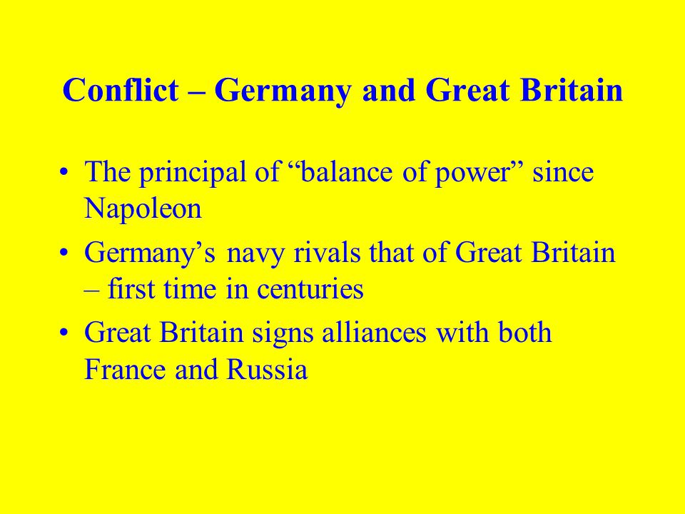 Conflict – Germany and Great Britain The principal of balance of power since Napoleon Germany's navy rivals that of Great Britain – first time in centuries Great Britain signs alliances with both France and Russia